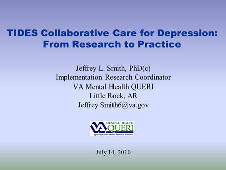 TIDES Collaborative Care for Depression: From Research to Practice Jeffrey L. Smith, PhD(c) Implementation Research Coordinator VA Mental Health QUERI.