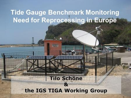 Tide Gauge Benchmark Monitoring Need for Reprocessing in Europe Tilo Schöne & the IGS TIGA Working Group.
