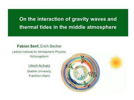 On the interaction of gravity waves and thermal tides in the middle atmosphere Fabian Senf, Erich Becker Leibniz Institute for Atmospheric Physics, Kühlungsborn.
