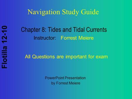 Flotilla 12-10 Navigation Study Guide Chapter 8: Tides and Tidal Currents Instructor: Forrest Meiere All Questions are important for exam PowerPoint Presentation.