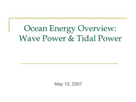 Ocean Energy Overview: Wave Power & Tidal Power May 10, 2007.