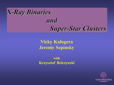 Vicky Kalogera Jeremy Sepinsky with Krzysztof Belczynski X-Ray Binaries and and Super-Star Clusters Super-Star Clusters.