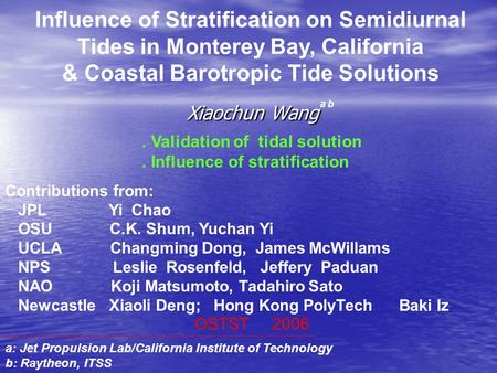 Xiaochun Wang Influence of Stratification on Semidiurnal Tides in Monterey Bay, California & Coastal Barotropic Tide Solutions Contributions from: JPL.