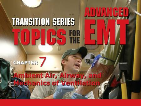 TRANSITION SERIES Topics for the Advanced EMT CHAPTER Ambient Air, Airway, and Mechanics of Ventilation 7 7.