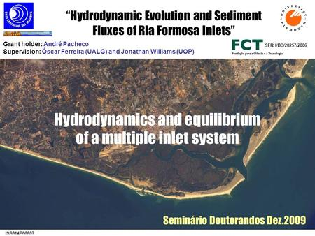 Hydrodynamics and equilibrium of a multiple inlet system SFRH/BD/28257/2006 Grant holder: André Pacheco Supervision: Óscar Ferreira (UALG) and Jonathan.