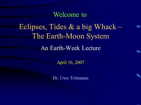 Eclipses, Tides & a big Whack – The <strong>Earth</strong>-Moon System An <strong>Earth</strong>-Week Lecture April 16, 2007 Dr. Uwe Trittmann Welcome to.