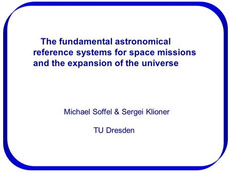 The fundamental astronomical reference systems for space missions and the expansion of the universe Michael Soffel & Sergei Klioner TU Dresden.
