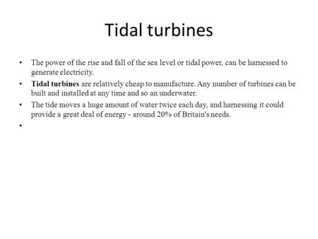 Tidal turbines The power of the rise and fall of the sea level or tidal power, can be harnessed to generate electricity. Tidal turbines are relatively.