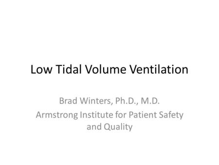 Low Tidal Volume Ventilation Brad Winters, Ph.D., M.D. Armstrong Institute for Patient Safety and Quality.