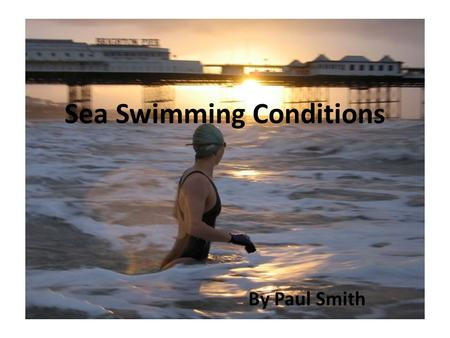 Sea Swimming Conditions By Paul Smith. Contents Tides Currents Wind Weather.