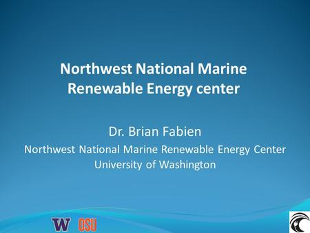 Northwest National Marine Renewable Energy center Dr. Brian Fabien Northwest National Marine Renewable Energy Center University of Washington.
