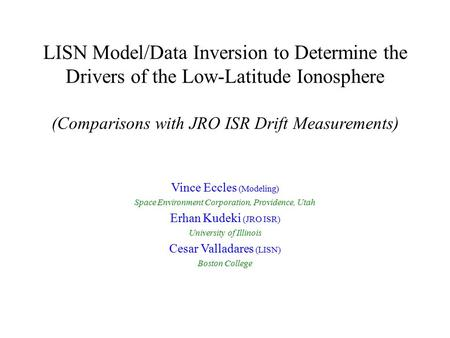 LISN Model/Data Inversion to Determine the Drivers of the Low-Latitude Ionosphere (Comparisons with JRO ISR Drift Measurements) Vince Eccles (Modeling)