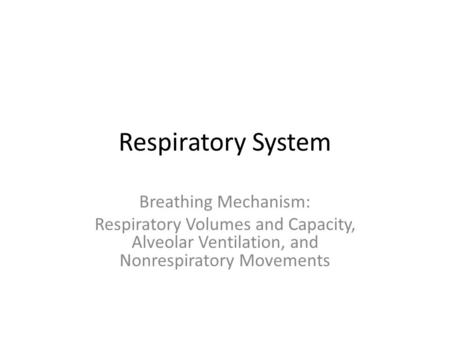Respiratory System Breathing Mechanism: Respiratory Volumes and Capacity, Alveolar Ventilation, and Nonrespiratory Movements.