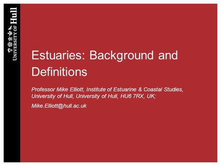 Estuaries: Background and Definitions Professor Mike Elliott, Institute of Estuarine & Coastal Studies, University of Hull, University of Hull, HU6 7RX,