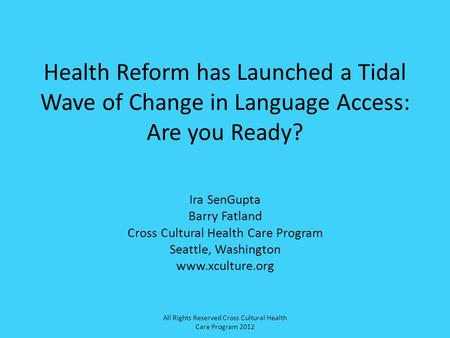 Health Reform has Launched a Tidal Wave of Change in Language Access: Are you Ready? Ira SenGupta Barry Fatland Cross Cultural Health Care Program Seattle,