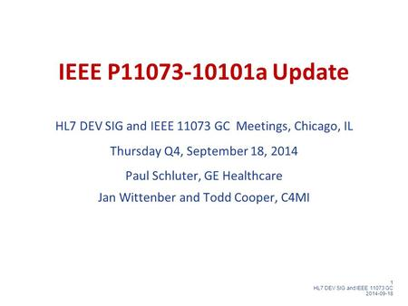 1 HL7 DEV SIG and IEEE 11073 GC 2014-09-18 IEEE P11073-10101a Update HL7 DEV SIG and IEEE 11073 GC Meetings, Chicago, IL Thursday Q4, September 18, 2014.