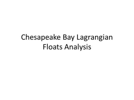 Chesapeake Bay Lagrangian Floats Analysis. Motivation Lagrangian float has its advantage in describing waters from different origins. We follow definition.