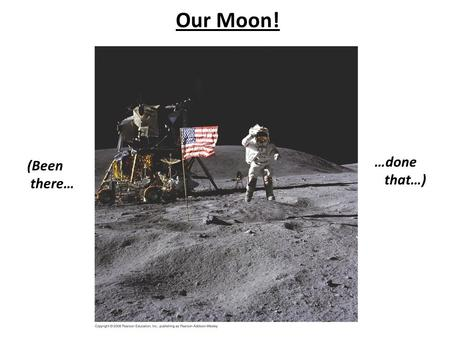 Our Moon! (Been there… …done that…). Crew of Apollo 11: First Astronauts to Walk on the Moon!