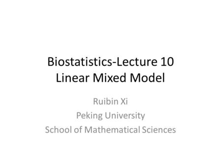 Biostatistics-Lecture 10 Linear Mixed Model Ruibin Xi Peking University School of Mathematical Sciences.