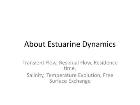 About Estuarine Dynamics Transient Flow, Residual Flow, Residence time, Salinity, Temperature Evolution, Free Surface Exchange.