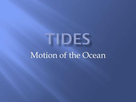 Motion of the Ocean. Tides are created by the moon's gravitational pull For any location on Earth, there are 2 high tides and 2 low tides per day The.