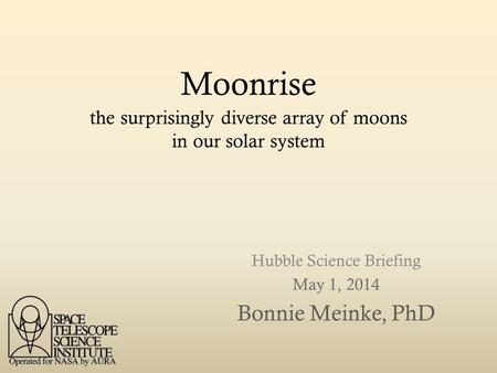 Moonrise Hubble Science Briefing May 1, 2014 Bonnie Meinke, PhD the surprisingly diverse array of moons in our solar system.
