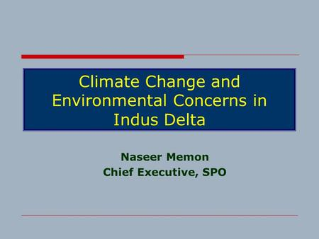Climate Change and Environmental Concerns in Indus Delta Naseer Memon Chief Executive, SPO.