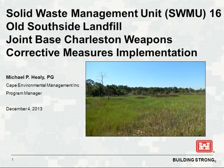 BUILDING STRONG ® 1 Solid Waste Management Unit (SWMU) 16 Old Southside Landfill Joint Base Charleston Weapons Corrective Measures Implementation Michael.
