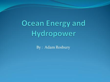 By : Adam Rosbury. Ocean Energy Wave Energy Tidal Energy Thermal Energy.