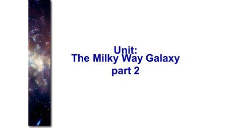 The Milky Way Galaxy part 2 Unit:. Galaxies Star systems like our Milky Way Contain a few thousand to tens of billions of stars. Large variety of shapes.