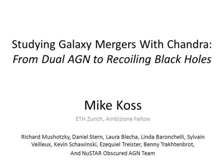 Studying Galaxy Mergers With Chandra: From Dual AGN to Recoiling Black Holes Mike Koss ETH Zurich, Ambizione Fellow Richard Mushotzky, Daniel Stern, Laura.