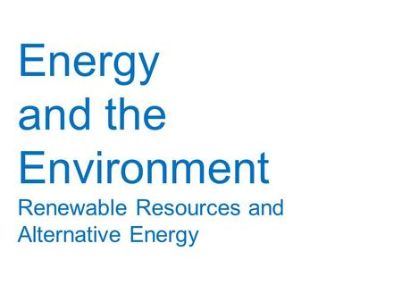 <strong>Energy</strong> and the Environment Renewable Resources and Alternative <strong>Energy</strong>.