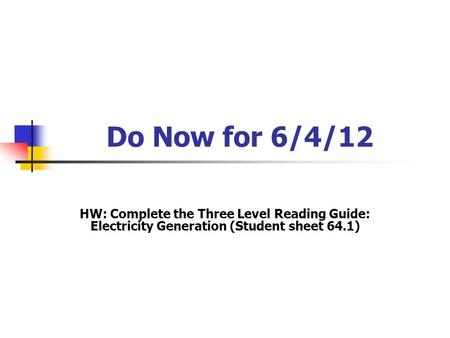 Do Now for 6/4/12 HW: Complete the Three Level Reading Guide: Electricity Generation (Student sheet 64.1)