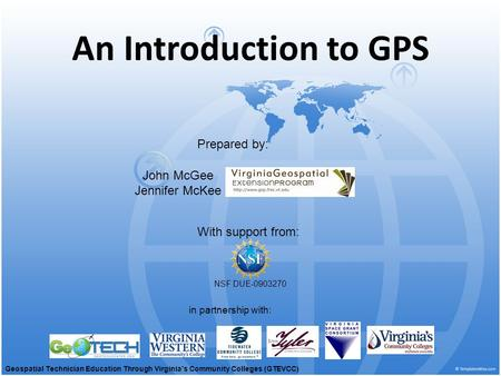An Introduction to GPS With support from: NSF DUE-0903270 Prepared by: in partnership with: John McGee Jennifer McKee Geospatial Technician Education Through.