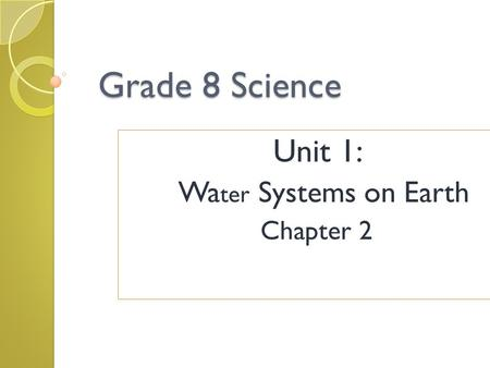 Grade 8 Science Unit 1: Wa ter Systems on Earth Chapter 2.