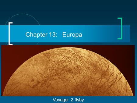 Chapter 13: Europa Voyager 2 flyby. Jupiter's Moons (28 in all) 4 Galilean moons (each comparable with Earth's moon); Io & Europa have thick rocky mantles.