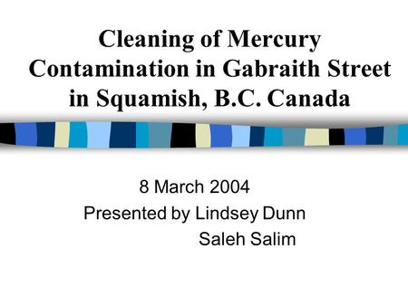 Cleaning of Mercury Contamination in Gabraith Street in Squamish, B.C. Canada 8 March 2004 Presented by Lindsey Dunn Saleh Salim.