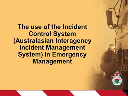 The use of the Incident Control System (Australasian Interagency Incident Management System) in Emergency Management.