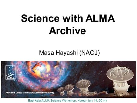 Science with ALMA Archive Masa Hayashi (NAOJ) East Asia ALMA Science Workshop, Korea (July 14, 2014)