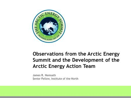 Observations from the Arctic Energy Summit and the Development of the Arctic Energy Action Team James R. Hemsath Senior Fellow, Institute of the North.