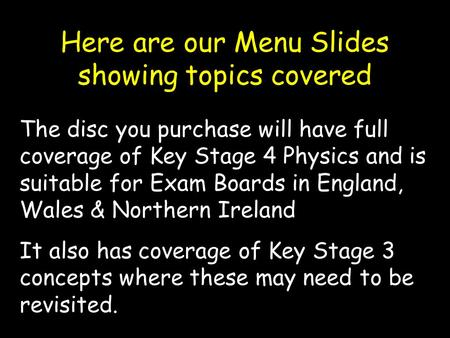 Here are our Menu Slides showing topics covered The disc you purchase will have full coverage of Key Stage 4 Physics and is suitable for Exam Boards in.