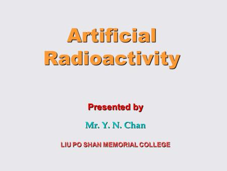 Artificial Radioactivity Presented by Mr. Y. N. Chan LIU PO SHAN MEMORIAL COLLEGE.