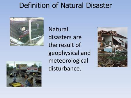 Definition of Natural Disaster Natural disasters are the result of geophysical or meteorological disturbances. Natural disasters are the result of geophysical.