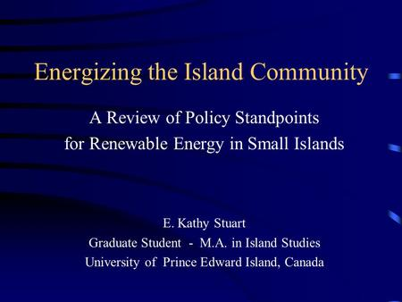 Energizing the Island Community A Review of Policy Standpoints for Renewable Energy in Small Islands E. Kathy Stuart Graduate Student - M.A. in Island.