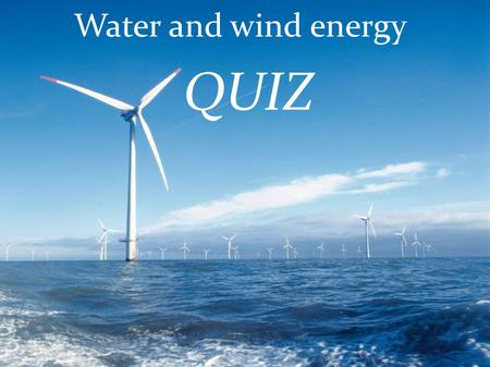Water and wind energy QUIZ. 1.Which renewable energy does this image present? A) Water energy B) Solar energy C)Geothermal.