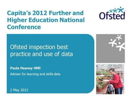 Capita's 2012 Further and Higher Education National Conference Ofsted inspection best practice and use of data Paula Heaney HMI Adviser for learning and.