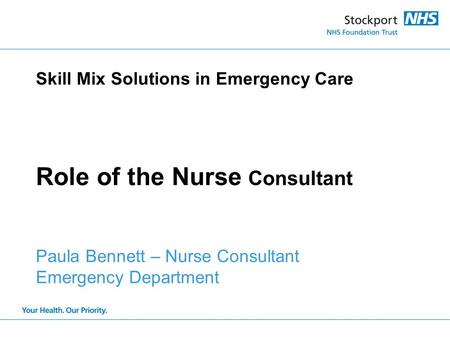 Skill Mix Solutions in Emergency Care Role of the Nurse Consultant Paula Bennett – Nurse Consultant Emergency Department.