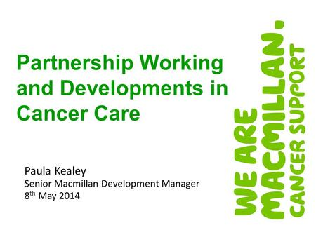 Paula Kealey Senior Macmillan Development Manager 8 th May 2014 Partnership Working and Developments in Cancer Care.