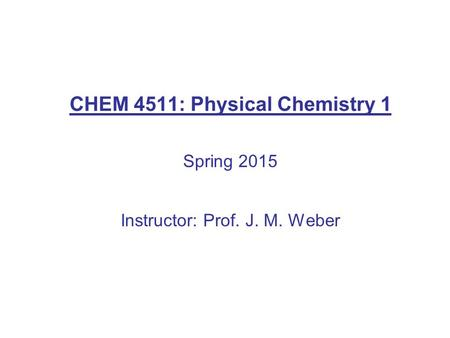 CHEM 4511: Physical Chemistry 1 Spring 2015 Instructor: Prof. J. M. Weber.