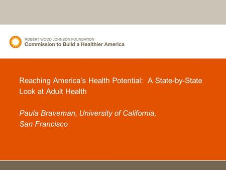 Reaching America's Health Potential: A State-by-State Look at Adult Health Paula Braveman, University of California, San Francisco.
